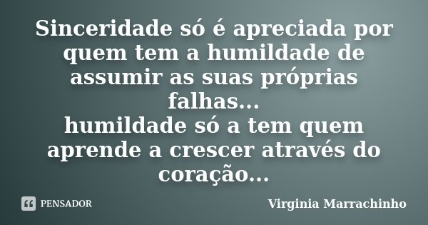 Sinceridade só é apreciada por quem tem a humildade de assumir as suas próprias falhas... humildade só a tem quem aprende a crescer através do coração...... Frase de Virginia Marrachinho.