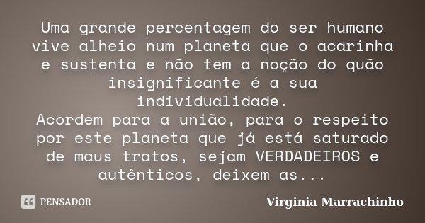 Uma grande percentagem do ser humano vive alheio num planeta que o acarinha e sustenta e não tem a noção do quão insignificante é a sua individualidade. Acordem... Frase de Virginia Marrachinho.