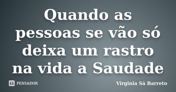 Quando as pessoas se vão só deixa um rastro na vida a Saudade... Frase de Virginia Sá Barreto.