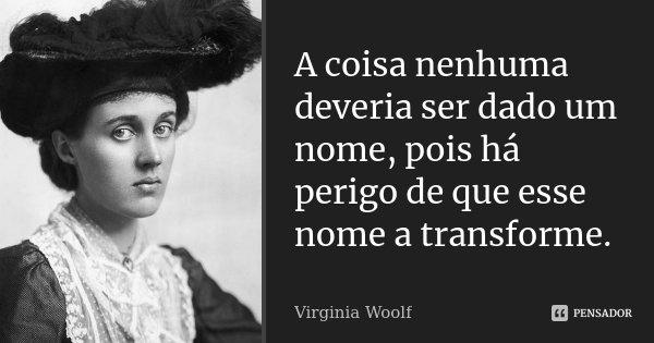A coisa nenhuma deveria ser dado um nome, pois há perigo de que esse nome a transforme.... Frase de Virginia Woolf.
