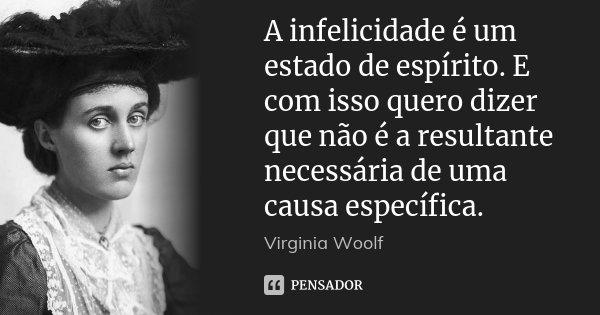 A infelicidade é um estado de espírito. E com isso quero dizer que não é a resultante necessária de uma causa específica.... Frase de Virginia Woolf.