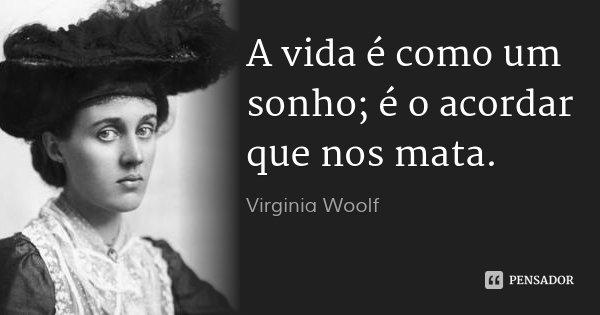 A vida é como um sonho; é o acordar que nos mata.... Frase de Virginia Woolf.