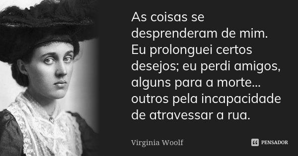 As coisas se desprenderam de mim. Eu prolonguei certos desejos; eu perdi amigos, alguns para a morte... outros pela incapacidade de atravessar a rua.... Frase de Virginia Woolf.