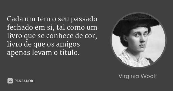 Cada um tem o seu passado fechado em si, tal como um livro que se conhece de cor, livro de que os amigos apenas levam o título.... Frase de Virginia Woolf.