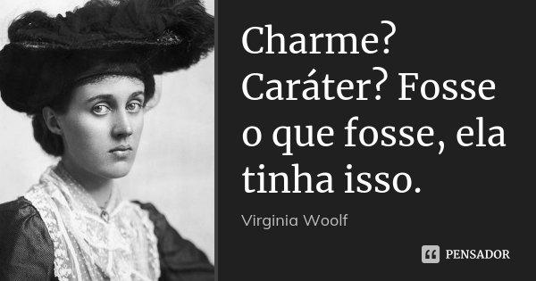 Charme? Caráter? Fosse o que fosse, ela tinha isso.... Frase de Virginia Woolf.