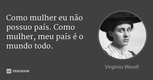 Como mulher eu não possuo país. Como mulher, meu país é o mundo todo.... Frase de Virginia Woolf.