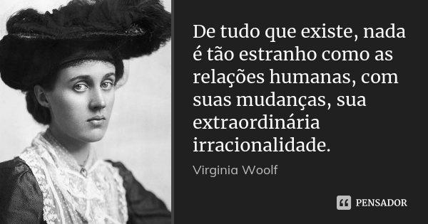De tudo que existe, nada é tão estranho como as relações humanas, com suas mudanças, sua extraordinária irracionalidade.... Frase de Virginia Woolf.