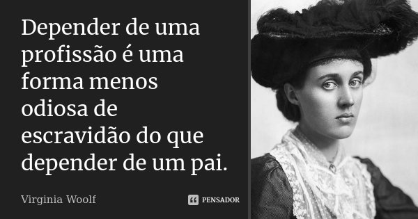 Depender de uma profissão é uma forma menos odiosa de escravidão do que depender de um pai.... Frase de Virginia Woolf.
