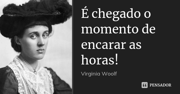 É chegado o momento de encarar as horas!... Frase de Virginia Woolf.