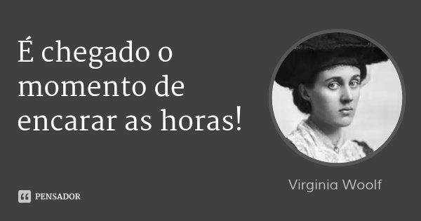 É chegado o momento de encarar as horas!... Frase de Virginia Woolf.