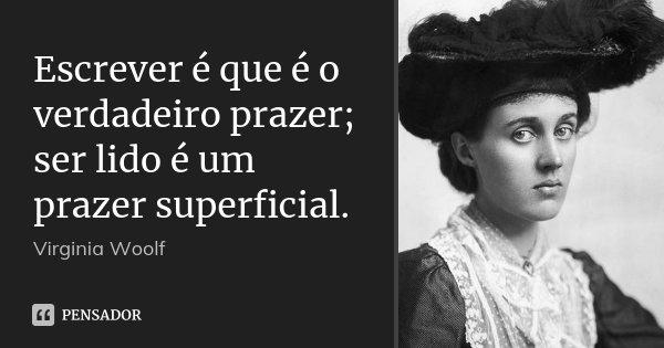 Escrever é que é o verdadeiro prazer; ser lido é um prazer superficial.... Frase de Virginia Woolf.