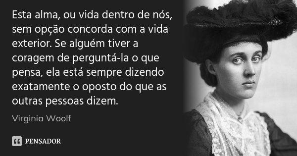 Esta alma, ou vida dentro de nós, sem opção concorda com a vida exterior. Se alguém tiver a coragem de perguntá-la o que pensa, ela está sempre dizendo exatamen... Frase de Virginia Woolf.