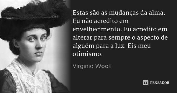 Estas são as mudanças da alma. Eu não acredito em envelhecimento. Eu acredito em alterar para sempre o aspecto de alguém para a luz. Eis meu otimismo.... Frase de Virginia Woolf.