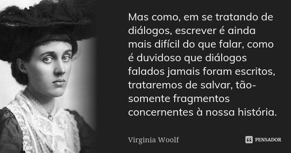 Mas como, em se tratando de diálogos, escrever é ainda mais difícil do que falar, como é duvidoso que diálogos falados jamais foram escritos, trataremos de salv... Frase de Virginia Woolf.