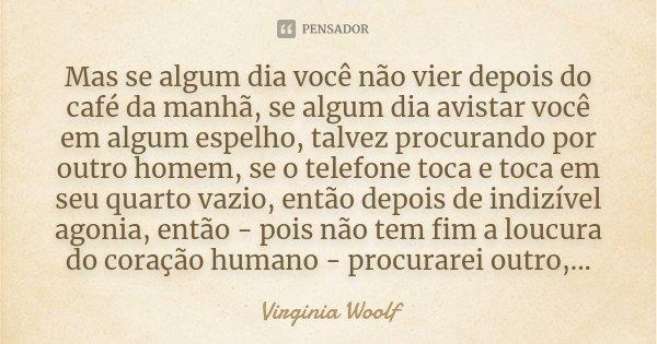 Mas se algum dia você não vier depois do café da manhã, se algum dia avistar você em algum espelho, talvez procurando por outro homem, se o telefone toca e toca... Frase de Virginia Woolf.