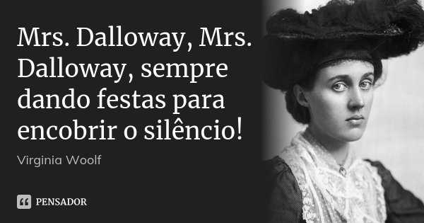 Mrs. Dalloway, Mrs. Dalloway, sempre dando festas para encobrir o silêncio!... Frase de Virginia Woolf.
