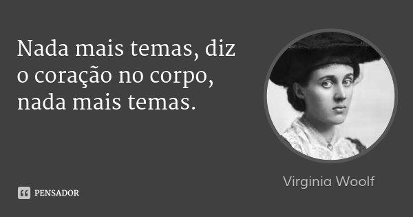 Nada mais temas, diz o coração no corpo, nada mais temas.... Frase de Virginia Woolf.