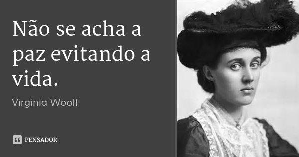 Não se acha a paz evitando a vida.... Frase de Virginia Woolf.