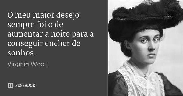 O meu maior desejo sempre foi o de aumentar a noite para a conseguir encher de sonhos.... Frase de Virginia Woolf.