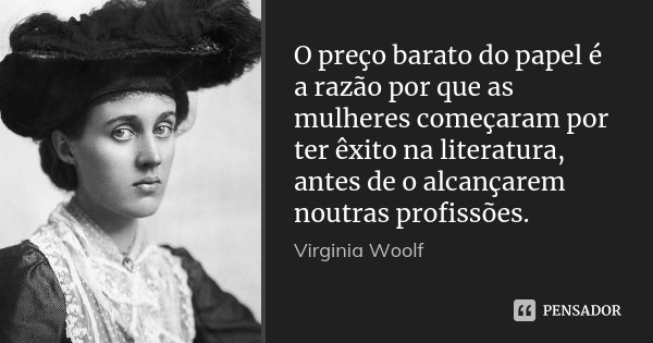 O preço barato do papel é a razão por que as mulheres começaram por ter êxito na literatura, antes de o alcançarem noutras profissões.... Frase de Virginia Woolf.