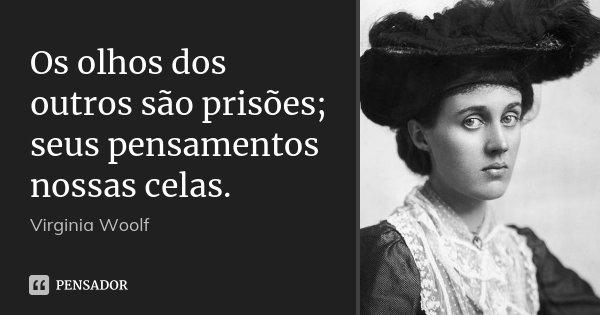 Os olhos dos outros são prisões; seus pensamentos nossas celas.... Frase de Virginia Woolf.