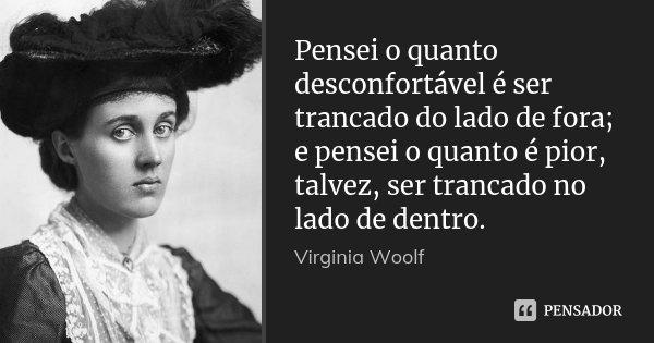Pensei o quanto desconfortável é ser trancado do lado de fora; e pensei o quanto é pior, talvez, ser trancado no lado de dentro.... Frase de Virginia Woolf.