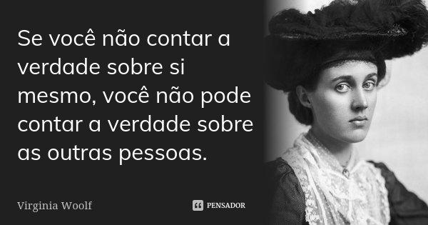 Se você não contar a verdade sobre si mesmo, você não pode contar a verdade sobre as outras pessoas.... Frase de Virginia Woolf.
