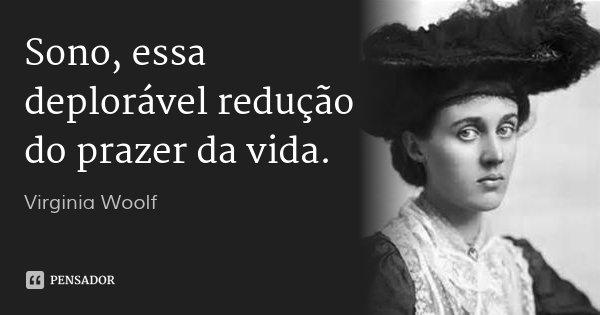 Sono, essa deplorável redução do prazer da vida.... Frase de Virginia Woolf.
