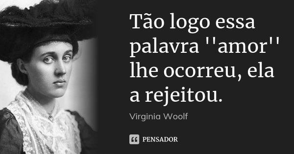 Tão logo essa palavra ''amor'' lhe ocorreu, ela a rejeitou.... Frase de Virginia Woolf.