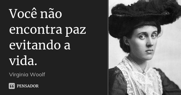 Você não encontra paz evitando a vida.... Frase de Virginia Woolf.