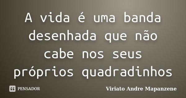 A vida é uma banda desenhada que não cabe nos seus próprios quadradinhos... Frase de Viriato André Mapanzene.