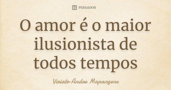 O amor é o maior ilusionista de todos tempos... Frase de Viriato Andre Mapanzene.