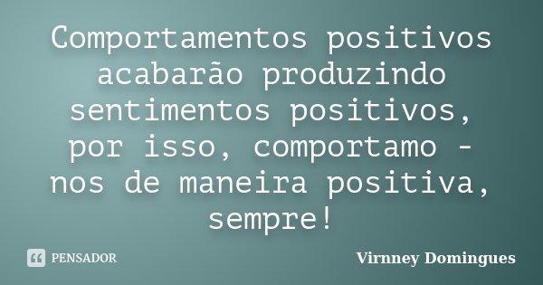 Comportamentos positivos acabarão produzindo sentimentos positivos, por isso, comportamo - nos de maneira positiva, sempre!... Frase de Virnney Domingues.