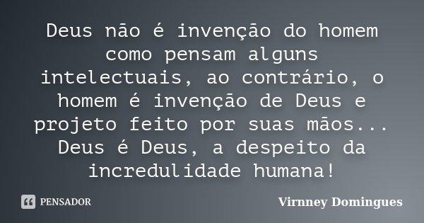 Deus não é invenção do homem como pensam alguns intelectuais, ao contrário, o homem é invenção de Deus e projeto feito por suas mãos... Deus é Deus, a despeito ... Frase de Virnney Domingues.