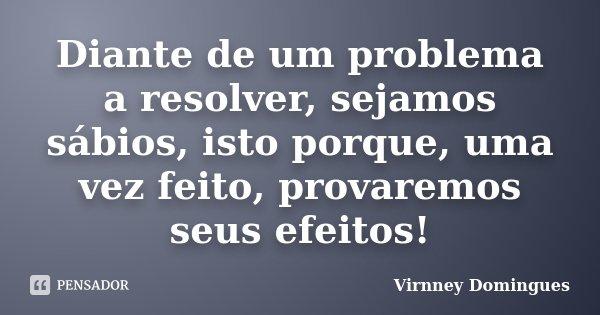 Diante de um problema a resolver, sejamos sábios, isto porque, uma vez feito, provaremos seus efeitos!... Frase de Virnney Domingues.