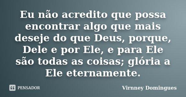 Eu não acredito que possa encontrar algo que mais deseje do que Deus, porque, Dele e por Ele, e para Ele são todas as coisas; glória a Ele eternamente.... Frase de Virnney Domingues.