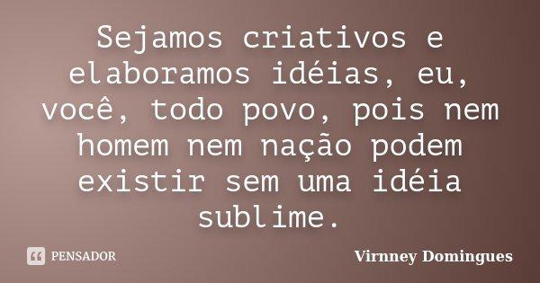 Sejamos criativos e elaboramos idéias, eu, você, todo povo, pois nem homem nem nação podem existir sem uma idéia sublime.... Frase de Virnney Domingues.