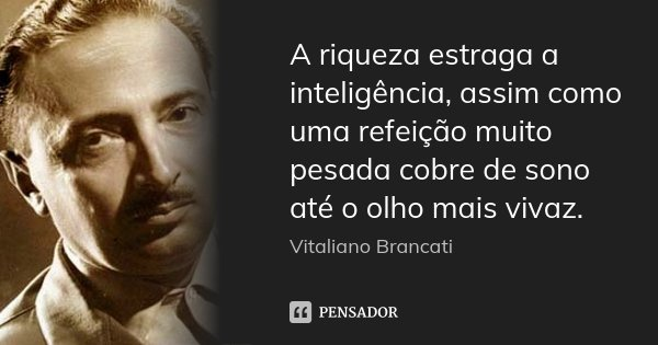 A riqueza estraga a inteligência, assim como uma refeição muito pesada cobre de sono até o olho mais vivaz.... Frase de Vitaliano Brancati.