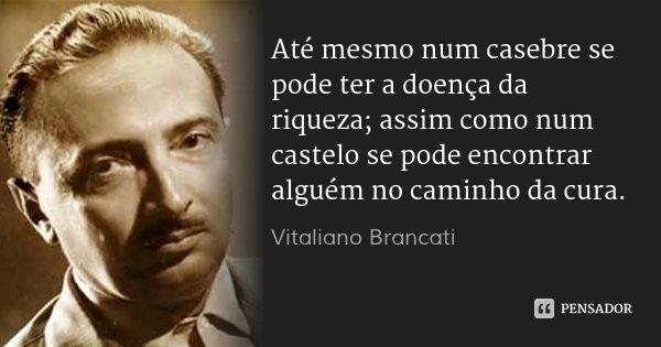 Até mesmo num casebre se pode ter a doença da riqueza; assim como num castelo se pode encontrar alguém no caminho da cura.... Frase de Vitaliano Brancati.