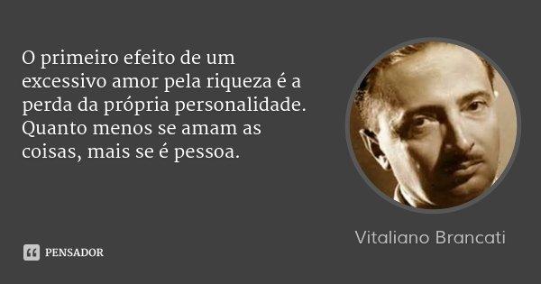 O primeiro efeito de um excessivo amor pela riqueza é a perda da própria personalidade. Quanto menos se amam as coisas, mais se é pessoa.... Frase de Vitaliano Brancati.