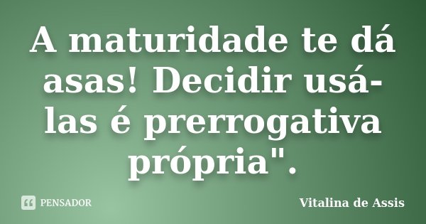 """A maturidade te dá asas! Decidir usá-las é prerrogativa própria"""".... Frase de Vitalina de Assis.."""