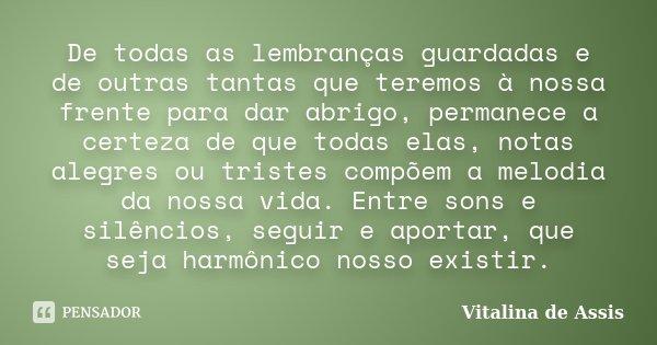 De todas as lembranças guardadas e de outras tantas que teremos à nossa frente para dar abrigo, permanece a certeza de que todas elas, notas alegres ou tristes ... Frase de Vitalina de Assis.