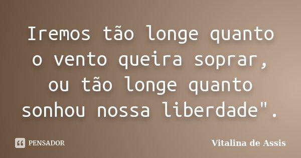 """Iremos tão longe quanto o vento queira soprar, ou tão longe quanto sonhou nossa liberdade"""".... Frase de Vitalina de Assis.."""