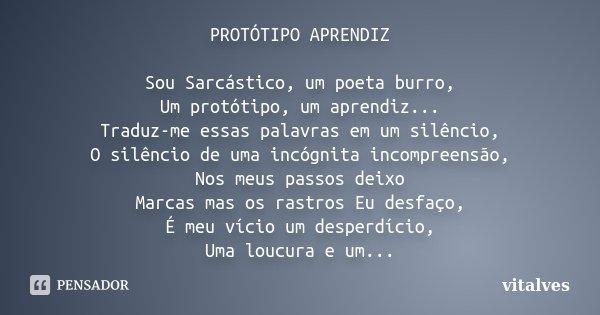 PROTÓTIPO APRENDIZ Sou Sarcástico, um poeta burro, Um protótipo, um aprendiz... Traduz-me essas palavras em um silêncio, O silêncio de uma incógnita incompreens... Frase de vitalves.