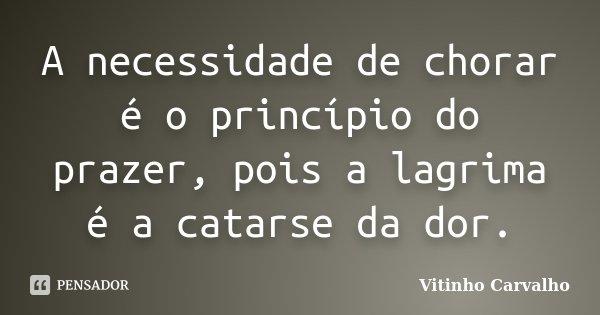 A necessidade de chorar é o princípio do prazer, pois a lagrima é a catarse da dor.... Frase de Vitinho Carvalho.
