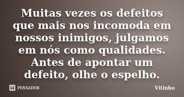 Muitas vezes os defeitos que mais nos incomoda em nossos inimigos, julgamos em nós como qualidades. Antes de apontar um defeito, olhe o espelho.... Frase de Vitinho.