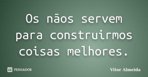 Os nãos servem para construirmos coisas melhores.... Frase de Vitor Almeida.