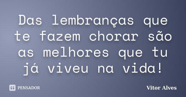 Das lembranças que te fazem chorar são as melhores que tu já viveu na vida!... Frase de Vitor Alves.