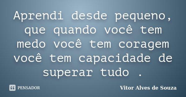 Aprendi desde pequeno, que quando você tem medo você tem coragem você tem capacidade de superar tudo .... Frase de Vitor Alves de Souza.