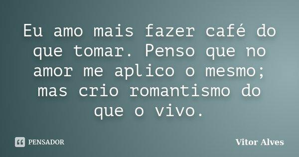 Eu amo mais fazer café do que tomar. Penso que no amor me aplico o mesmo; mas crio romantismo do que o vivo.... Frase de Vitor Alves.